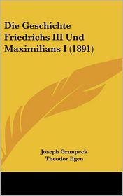 Die Geschichte Friedrichs III Und Maximilians I (1891) - Joseph Grunpeck, Theodor Ilgen (Translator)