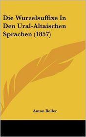 Die Wurzelsuffixe In Den Ural-Altaischen Sprachen (1857) - Anton Boller