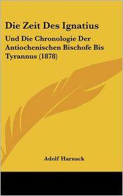 Die Zeit Des Ignatius: Und Die Chronologie Der Antiochenischen Bischofe Bis Tyrannus (1878) - Adolf Harnack