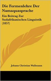 Die Formenlehre Der Namaquasprache: Ein Beitrag Zur Sudafrikanischen Linguistik (1857) - Johann Christian Wallmann