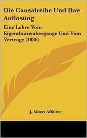 Die Causalreihe Und Ihre Auflosung: Eine Lehre Vom Eigenthumsubergange Und Vom Vertrage (1886) - J. Albert Affolter