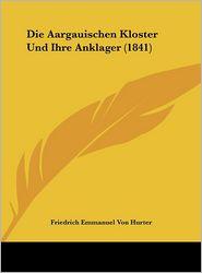 Die Aargauischen Kloster Und Ihre Anklager (1841) - Friedrich Emmanuel Von Hurter