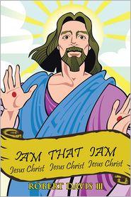 Iam That Iam: JESUS CHRIST JESUS CHRIST JESUS CHRIST JESUS CHRIST (PagePerfect NOOK Book) - Robert Davis III