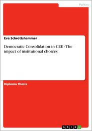 Democratic Consolidation in CEE - The impact of institutional choices: The impact of institutional choices - Eva Schrottshammer