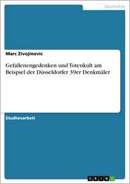 Gefallenengedenken und Totenkult am Beispiel der Düsseldorfer 39er Denkmäler - Marc Zivojinovic