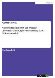 Gesundheitskonzept der Zukunft - Alternativ zur Bürgerversicherung bzw. Prämienmodell: Alternativ zur Bürgerversicherung bzw. Prämienmodell - Günter Steffen