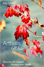 Arthritis Wise: Discover The Causes - Restore Your Health - Ivan Cocks