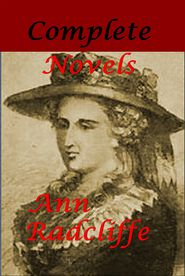 Ann Radcliffe Complete Novels - The Mysteries of Udolpho A Sicilian Romance The Castles of Athlin and Dunbayne The Romance of the Forest The Italian A