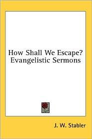 How Shall We Escape? Evangelistic Sermons - J. W. Stabler (Editor)