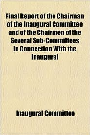 Final Report of the Chairman of the Inaugural Committee and of the Chairmen of the Several Sub-Committees in Connection with the Inaugural - Inaugural Committee