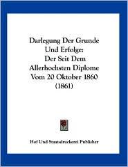 Darlegung Der Grunde Und Erfolge: Der Seit Dem Allerhochsten Diplome Vom 20 Oktober 1860 (1861) - Und S Hof Und Staatsdruckerei Publisher