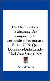Die Ursprungliche Bedeutung Des Conjunctivs in Lateinischen Nebensatzen, Part 1: UT-Ne-Quo-Quominus-Quin-Relativ-Und Cum-Satze (1899) - Eduard Bottek
