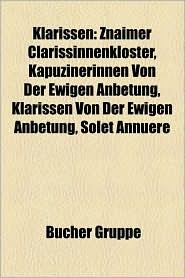 Klarissen: Klarissenkloster, Klarissin, Klara Von Assisi, Franziskanerinnenkloster Sankt Clara, Caritas Pirckheimer, Agnes Von B - Bucher Gruppe (Editor)