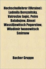Hochschullehrer (Ukraine): Hochschullehrer (Charkiw), Hochschullehrer (Czernowitz), Hochschullehrer (Kiew), Hochschullehrer (Lemberg) - Bucher Gruppe (Editor)
