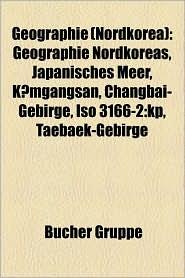 Geographie (Nordkorea): Berg in Nordkorea, Fluss in Nordkorea, Nordkoreanische Provinz, Ort in Nordkorea, Pj Ngjang, Kaes Ng, Paektusan - Bucher Gruppe (Editor)