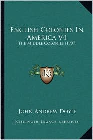 English Colonies In America V4: The Middle Colonies (1907) - John Andrew Doyle