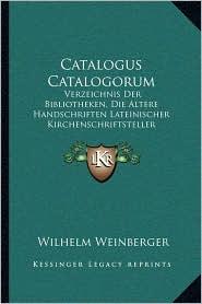 Catalogus Catalogorum: Verzeichnis Der Bibliotheken, Die Altere Handschriften Lateinischer Kirchenschriftsteller Enthalten (1902) - Wilhelm Weinberger