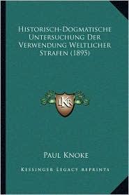 Historisch-Dogmatische Untersuchung Der Verwendung Weltlicher Strafen (1895) - Paul Knoke