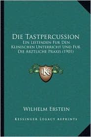 Die Tastpercussion: Ein Leitfaden Fur Den Klinischen Unterricht Und Fur Die Arztliche Praxis (1901) - Wilhelm Ebstein