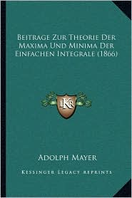 Beitrage Zur Theorie Der Maxima Und Minima Der Einfachen Integrale (1866) - Adolph Mayer