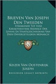 Brieven Van Joseph Den Tweeden: Strekkende Tot Eene Karakteristieke Bijdrage Der Levens En Staatsgeschiedenis Van Dien Onvergetelijken Monarch (1821)