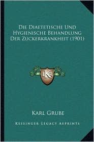 Die Diaetetische Und Hygienische Behandlung Der Zuckerkrankheit (1901)