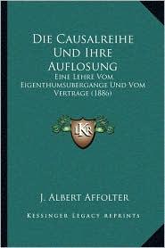 Die Causalreihe Und Ihre Auflosung: Eine Lehre Vom Eigenthumsubergange Und Vom Vertrage (1886)