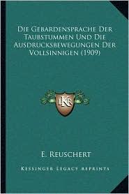 Die Gebardensprache Der Taubstummen Und Die Ausdrucksbewegungen Der Vollsinnigen (1909) - E. Reuschert