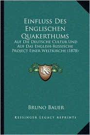 Einfluss Des Englischen Quakerthums: Auf Die Deutsche Cultur Und Auf Das English-Russische Project Einer Weltkirche (1878) - Bruno Bauer