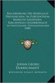 Beschreibung Des Koniglich Preussischen, Im Furstenthum Baireuth Liegenden, Kirchspieles Goldkronach: In Statistischer, Topographischer (1800) - Johan Georg Durrschmidt