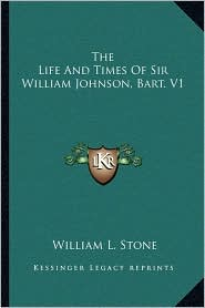 The Life And Times Of Sir William Johnson, Bart. V1 - William L. Stone