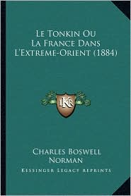 Le Tonkin Ou La France Dans L'Extreme-Orient (1884) - Charles Boswell Norman