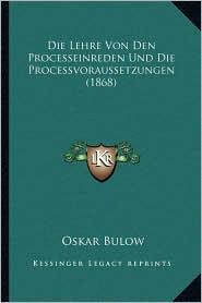 Die Lehre Von Den Processeinreden Und Die Processvoraussetzungen (1868)