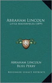 Abraham Lincoln: Little Masterpieces (1899) - Abraham Lincoln, Bliss Perry (Editor)
