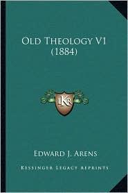 Old Theology V1 (1884) - Edward J. Arens