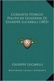 Curiosita Storico Politiche Leggenda Di Giuseppe Lucarelli (1853) - Giuseppe Lucarelli