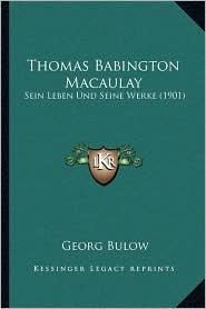 Thomas Babington Macaulay: Sein Leben Und Seine Werke (1901) - Georg Bulow