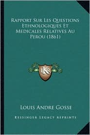 Rapport Sur Les Questions Ethnologiques Et Medicales Relatives Au Perou (1861) - Louis Andre Gosse