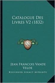 Catalogue Des Livres V2 (1832) - Jean Francois Vande Velde