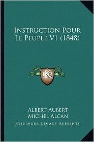 Instruction Pour Le Peuple V1 (1848) - Albert Aubert, Michel Alcan