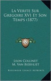 La Verite Sur Gregoire XVI Et Son Temps (1877) - Leon Collinet, M. Van Biervliet