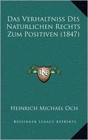 Das Verhaltniss Des Naturlichen Rechts Zum Positiven (1847) - Heinrich Michael Och