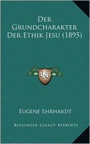 Der Grundcharakter Der Ethik Jesu (1895) - Eugene Ehrhardt