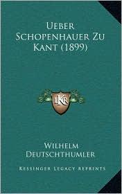 Ueber Schopenhauer Zu Kant (1899) - Wilhelm Deutschthumler