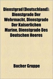 Dienstgrad (Deutschland): Dienstgrad (Bundeswehr), Dienstgrad (NVA), General, Admiral, Seemann, Reichsmarschall, Oberst, F Hnrich - Bucher Gruppe (Editor)