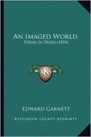 An Imaged World an Imaged World: Poems in Prose (1894) - Edward Garnett