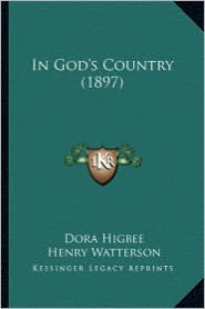 In God's Country (1897) in God's Country (1897) - Dora Higbee, Henry Watterson (Introduction), B. B. Vallentine (Introduction)