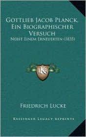 Gottlieb Jacob Planck, Ein Biographischer Versuch: Nebst Einem Erneuerten (1835) - Friedrich Lucke