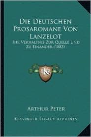 Die Deutschen Prosaromane Von Lanzelot: Ihr Verhaltnis Zur Quelle Und Zu Einander (1883) - Arthur Peter