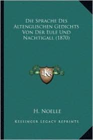 Die Sprache Des Altenglischen Gedichts Von Der Eule Und Nachtigall (1870) - H. Noelle